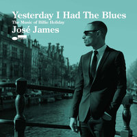 Yesterday I Had The Blues. The Music Of Billie Holiday — José James