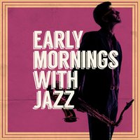 Early Mornings with Jazz — Early Morning Jazz