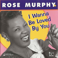 I Wanna Be Loved By You — Rose Murphy
