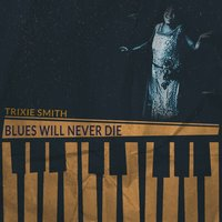 Blues Will Never Die — Trixie Smith