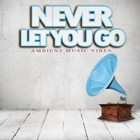 Never Let You Go - Ambient Music Vibes — сборник