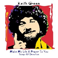Make My Life A Prayer/Devotion — Keith Green