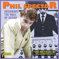 "Designing the Wall Of Sound ""I Love How You Love Me"" And 47 Other Bricks in the Wall — Phil Spector"