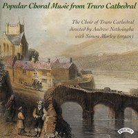 Popular Choral Music from Truro Cathedral — The Choir of Truro Cathedral|Simon Morley|Conductor Andrew Nethsingha