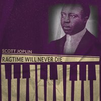 Ragtime Will Never Die — Scott Joplin