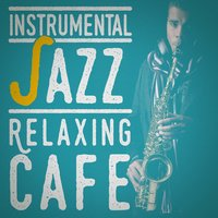 Instrumental Jazz: Relaxing Cafe — Relaxing Instrumental Jazz Academy, Relaxing Instrumental Jazz Ensemble