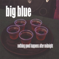 nothing good happens after midnight — Big Blue