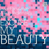 Excuse My Beauty — Michael G, Isaac Escalante, Alain Jacksinky, Isaac Escalante,  Alain Jacksinky
