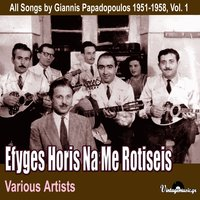 Efyges Horis Na Me Rotiseis (All Songs by Giannis Papadopoulos 1951-1958), Vol. 1 — Giannis Papadopoulos
