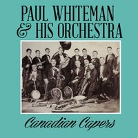 Canadian Capers — Paul Whiteman & His Orchestra
