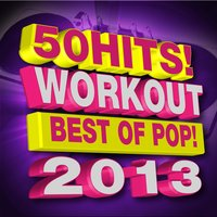 50 Hits! Workout - Best of Pop! 2013 — Ultimate Pop Hits! Factory