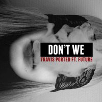 Don't We (feat. Future) — Future, Travis Porter