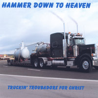 Hammer Down To Heaven — Truckin' Troubadors for Christ