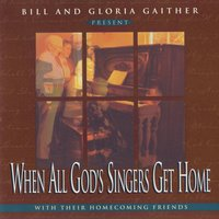 When All God's Singers Get Home — Bill & Gloria Gaither