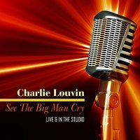 See The Big Man Cry - Live & In The Studio — Charlie Louvin