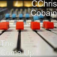 The Come Up — Cchris Cobain