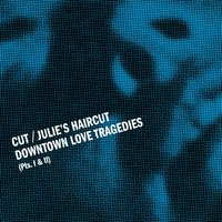 Downtown Love Tragedies — Cut, Julie's Haircut