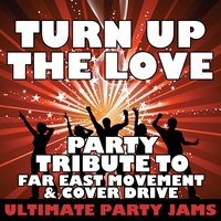 Turn Up the Love (Party Tribute to Far East Movement & Cover Drive) - Single — Ultimate Party Jams