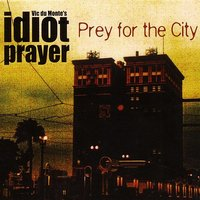 Prey for the city — Vic du Monte's idiot prayer