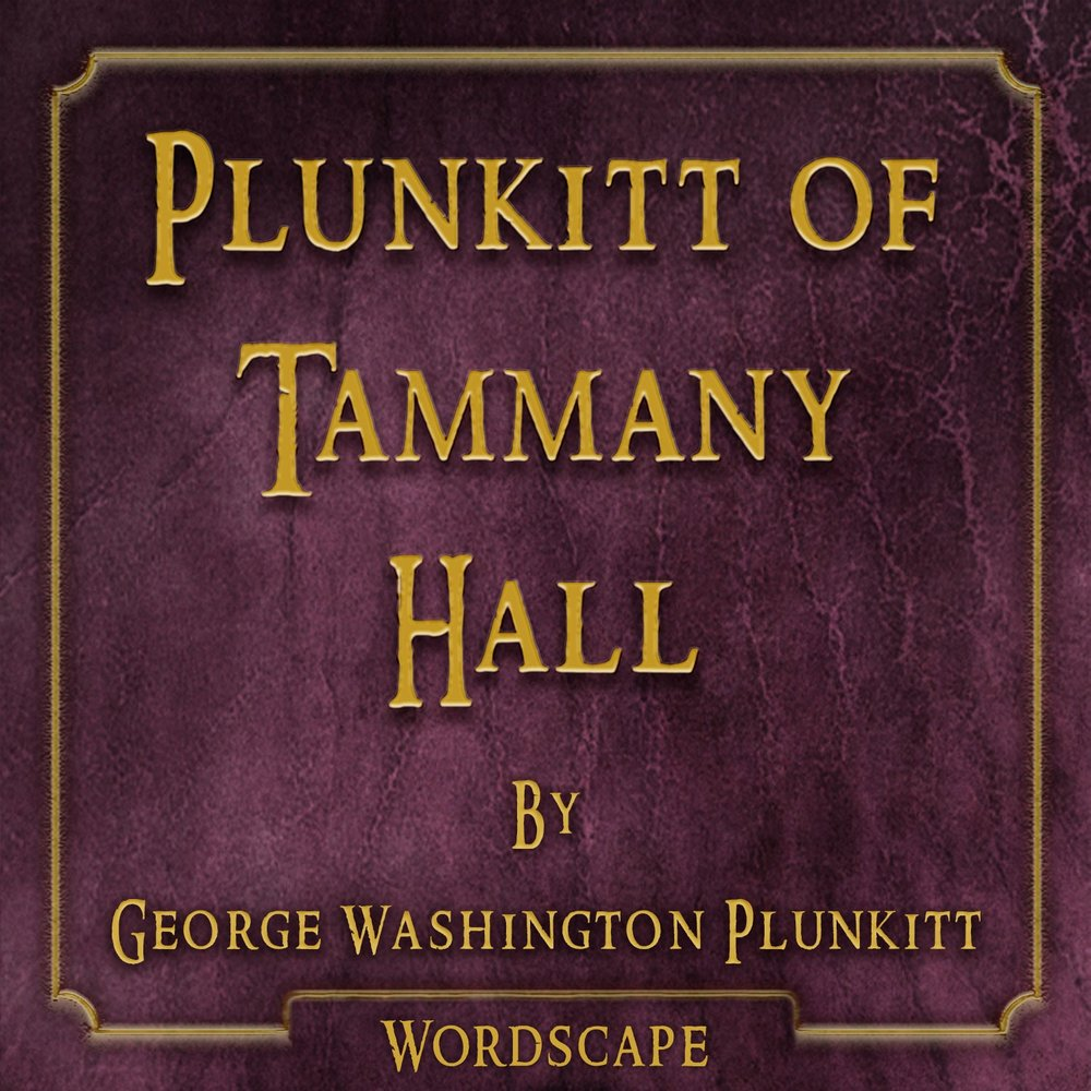 george washington plunkitt of tammany hall Note this is one of the most famous talks on practical politics by the democratic senator of new york (district of tammany), george washington plunkitt, at the beginning of the 20th century.
