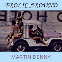 Frolic Around — Martin Denny
