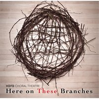 Here On These Branches — Xara Choral Theatre Ensemble
