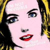 I'm Not Invisible — Megan Wyler, The Tease