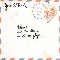 Flaws, and the Things We Do to Forget. — Your Pal Frank