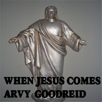 When Jesus Comes Again — Arvy Goodreid