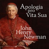 Apologia Pro Vita Sua - A Defence of One's Life — John Henry Newman