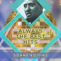 Always The Best Hits — Sonny Rollins, Sonny Rollins Quartet, Sonny Rollins Plus Four, Sonny Rollins, Sonny Rollins Quartet, Sonny Rollins Plus Four