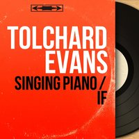 Singing Piano / If — Tolchard Evans