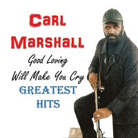 Good Loving Will Make You Cry: Greatest Hits — Carl Marshall