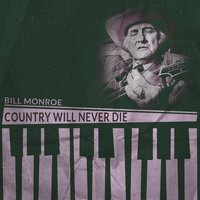 Country Will Never Die — Bill Monroe
