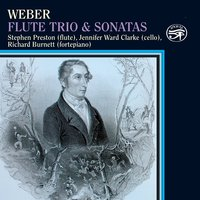 Weber: Flute Trio & Sonatas on Original Instruments — Richard Burnett, Stephen Preston, Jennifer Ward Clarke, Stephen Preston|Richard Burnett|Jennifer Ward Clarke, Карл Мария фон Вебер