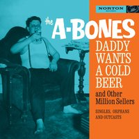 Daddy Wants a Cold Beer and Other Million Sellers — The A-Bones, A-Bones