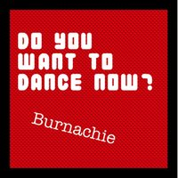 Do You Want to Dance Now? — Burnachie
