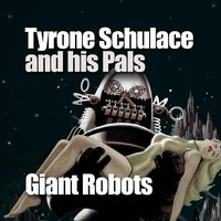 Giant Robots — Tyrone Schulace and His Pals