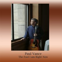 The Fool I Am Right Now — Paul Vance