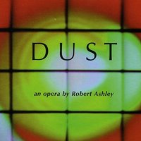 Dust — Robert Ashley, Robert Ashley Opera Ensemble