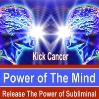Kick Cancer Power of the Mind - Release the Power of Subliminal — Power of the Mind Subliminal Group