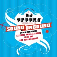 Sound unbound : excerpts and allegories from the Sub Rosa audio archives — DJ Spooky that Subliminal Kid