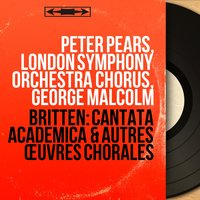 Britten: Cantata academica & autres œuvres chorales — Бенджамин Бриттен, Peter Pears, London Symphony Orchestra Chorus, George Malcolm