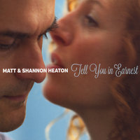 Tell You in Earnest — Matt and Shannon Heaton