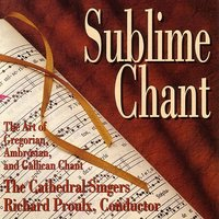 Sublime Chant: The Art of Gregorian, Ambrosian, and Gallican Chant — The Cathedral Singers, Richard  Proulx (conductor)
