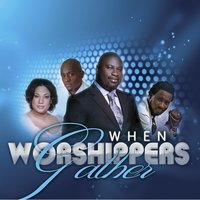 When Worshippers Gather — Bishop Kibby Otoo