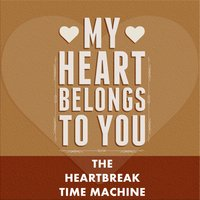 My Heart Belongs to You — The Heartbreak Time Machine