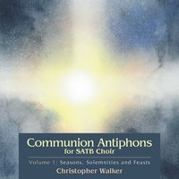 Communion Antiphons for SATB Choir, Volume 1: Seasons, Solemnities and Feasts — Christopher Walker