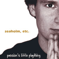 Passion's Little Plaything — Seaholm, ETC.