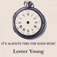 It's Always Time For Good Music — Lester Young Quintet, Jammin' The Blues, Lester Young & His Band, Helen Humes & Her All Stars, Lester Young Quintet, Jammin' The Blues, Lester Young & His Band, Helen Humes & Her All Stars